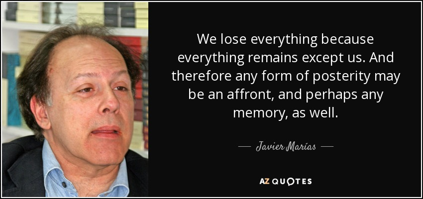 We lose everything because everything remains except us. And therefore any form of posterity may be an affront, and perhaps any memory, as well. - Javier Marías