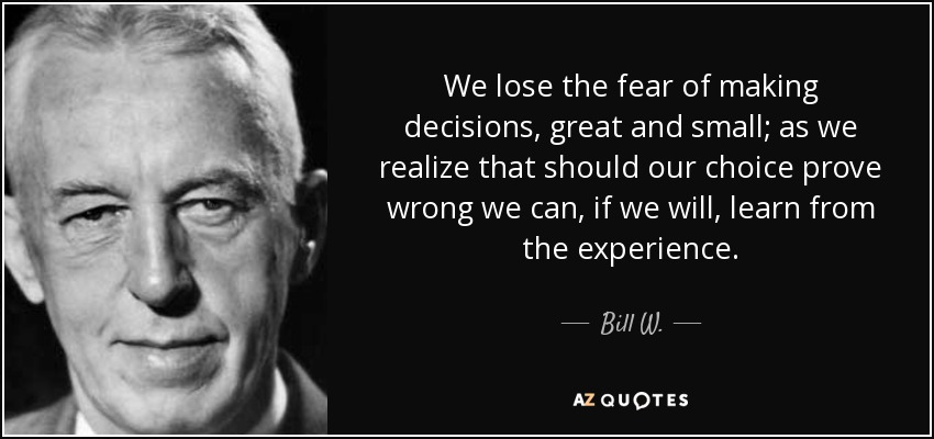We lose the fear of making decisions, great and small; as we realize that should our choice prove wrong we can, if we will, learn from the experience. - Bill W.