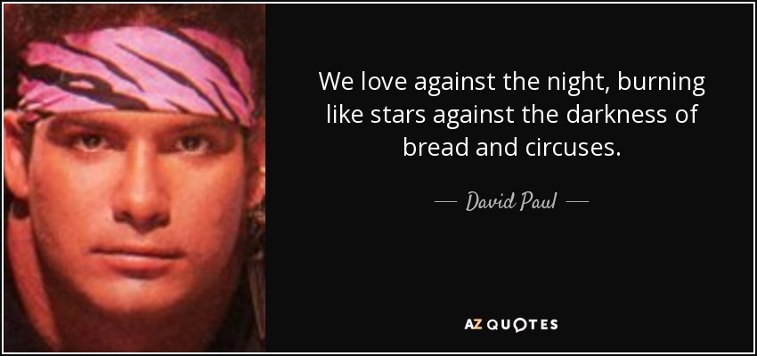 We love against the night, burning like stars against the darkness of bread and circuses. - David Paul