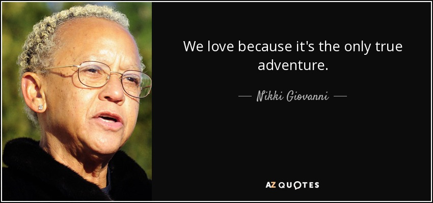 We love because it's the only true adventure. - Nikki Giovanni