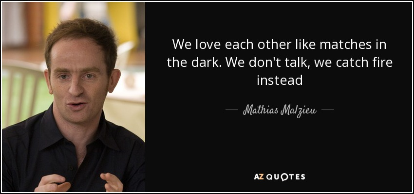 We love each other like matches in the dark. We don't talk, we catch fire instead - Mathias Malzieu