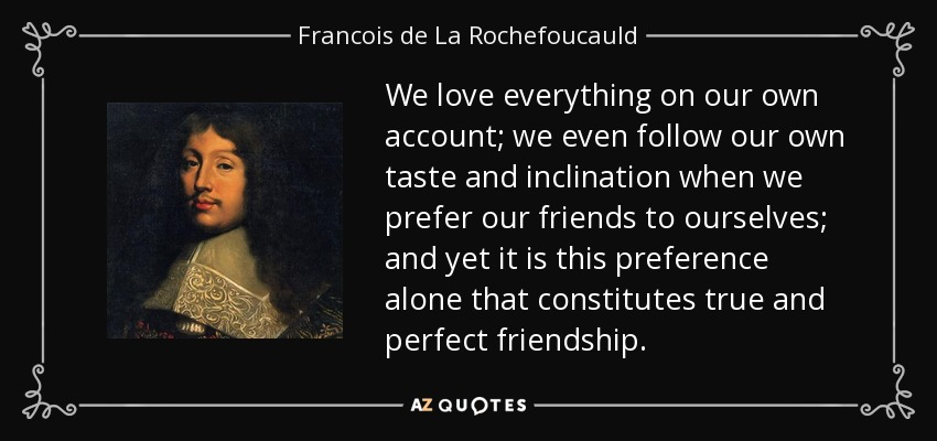 We love everything on our own account; we even follow our own taste and inclination when we prefer our friends to ourselves; and yet it is this preference alone that constitutes true and perfect friendship. - Francois de La Rochefoucauld
