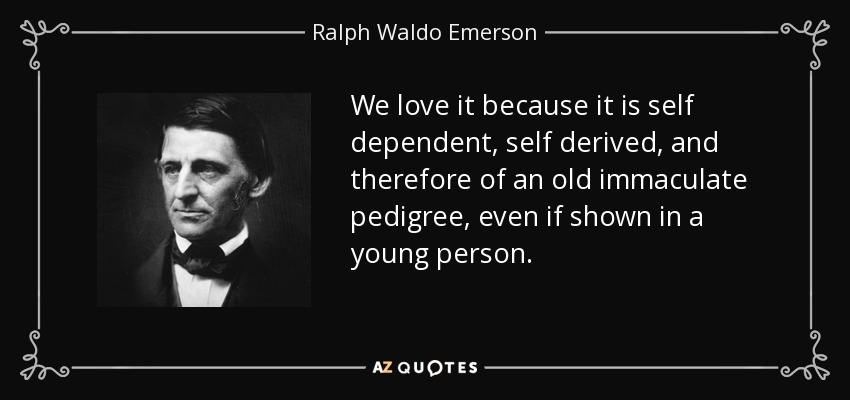 We love it because it is self dependent, self derived, and therefore of an old immaculate pedigree, even if shown in a young person. - Ralph Waldo Emerson