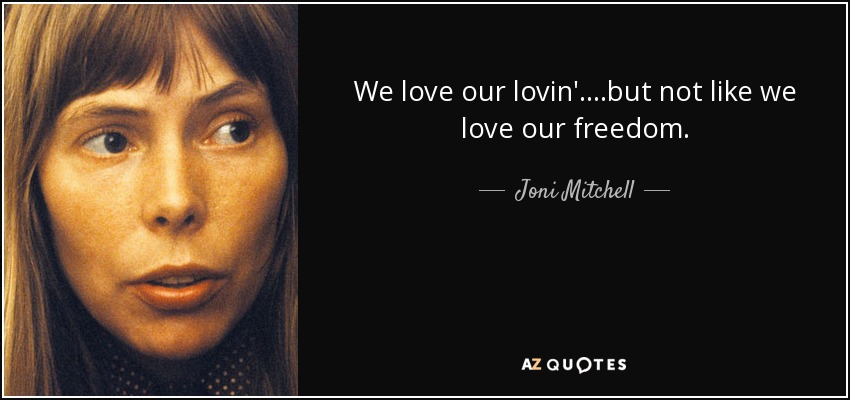 We love our lovin'....but not like we love our freedom. - Joni Mitchell