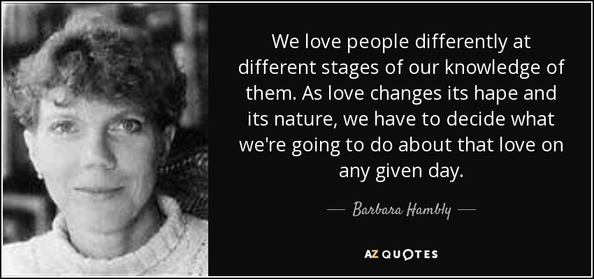 We love people differently at different stages of our knowledge of them. As love changes its hape and its nature, we have to decide what we're going to do about that love on any given day. - Barbara Hambly