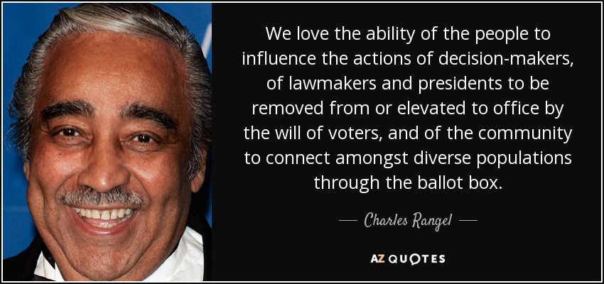 We love the ability of the people to influence the actions of decision-makers, of lawmakers and presidents to be removed from or elevated to office by the will of voters, and of the community to connect amongst diverse populations through the ballot box. - Charles Rangel