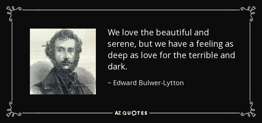 We love the beautiful and serene, but we have a feeling as deep as love for the terrible and dark. - Edward Bulwer-Lytton, 1st Baron Lytton