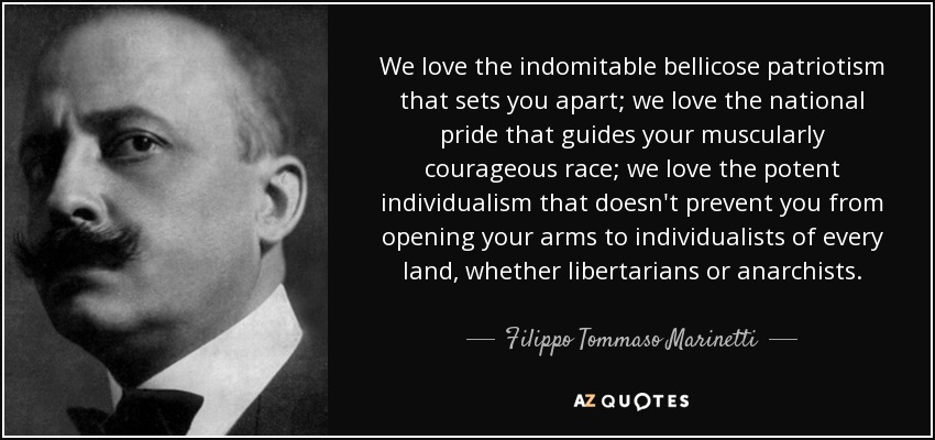 We love the indomitable bellicose patriotism that sets you apart; we love the national pride that guides your muscularly courageous race; we love the potent individualism that doesn't prevent you from opening your arms to individualists of every land, whether libertarians or anarchists. - Filippo Tommaso Marinetti