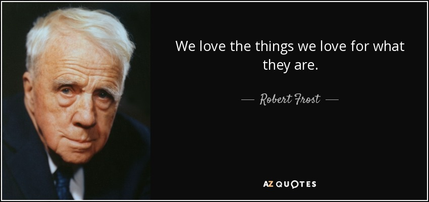 We love the things we love for what they are. - Robert Frost