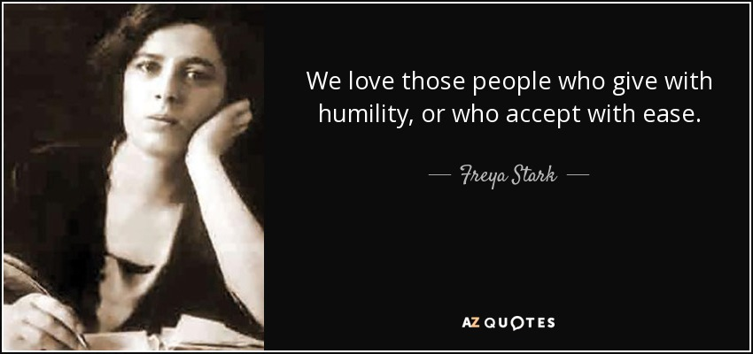 We love those people who give with humility, or who accept with ease. - Freya Stark
