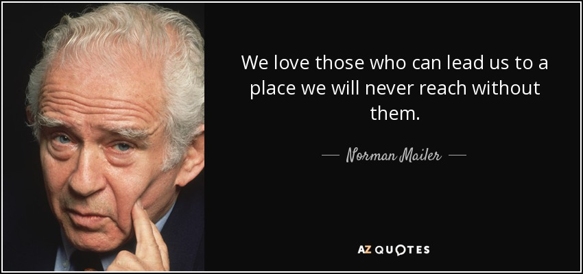 We love those who can lead us to a place we will never reach without them. - Norman Mailer