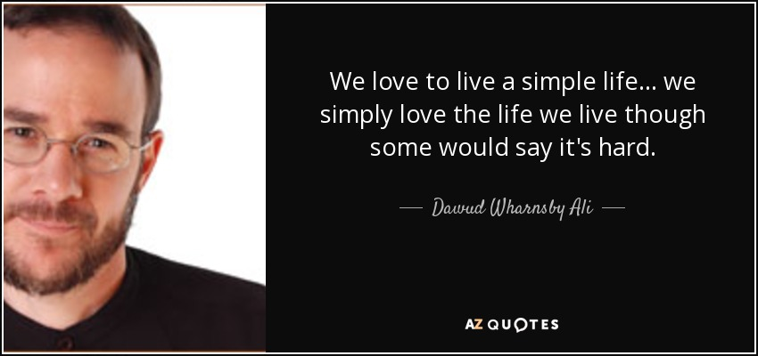We love to live a simple life... we simply love the life we live though some would say it's hard. - Dawud Wharnsby Ali