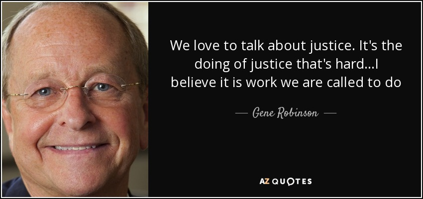 We love to talk about justice. It's the doing of justice that's hard...I believe it is work we are called to do - Gene Robinson