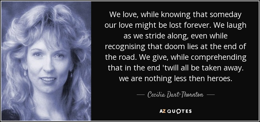 We love, while knowing that someday our love might be lost forever. We laugh as we stride along, even while recognising that doom lies at the end of the road. We give, while comprehending that in the end 'twill all be taken away. we are nothing less then heroes. - Cecilia Dart-Thornton