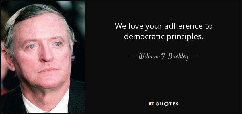 We love your adherence to democratic principles. - William F. Buckley, Jr.