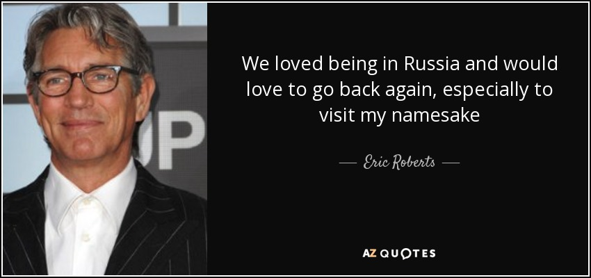 We loved being in Russia and would love to go back again, especially to visit my namesake - Eric Roberts