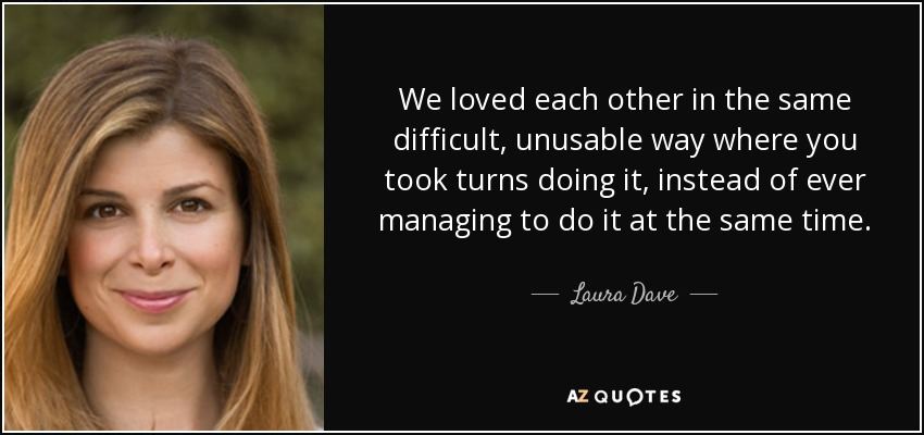 We loved each other in the same difficult, unusable way where you took turns doing it, instead of ever managing to do it at the same time. - Laura Dave
