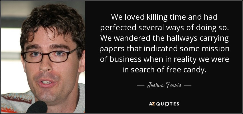 We loved killing time and had perfected several ways of doing so. We wandered the hallways carrying papers that indicated some mission of business when in reality we were in search of free candy. - Joshua Ferris