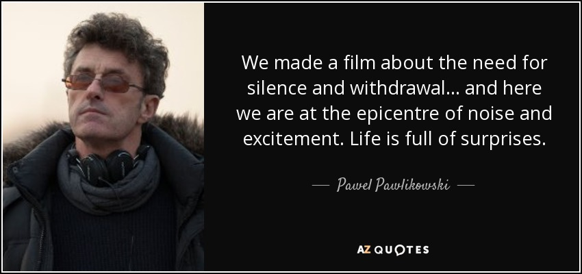 We made a film about the need for silence and withdrawal... and here we are at the epicentre of noise and excitement. Life is full of surprises. - Pawel Pawlikowski