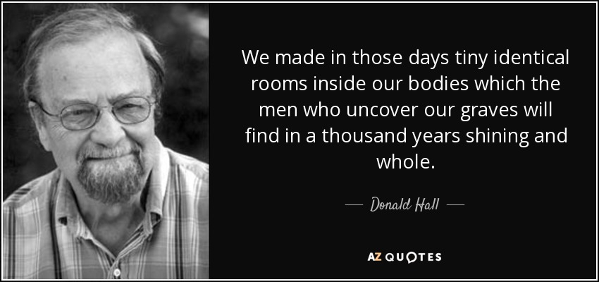 We made in those days tiny identical rooms inside our bodies which the men who uncover our graves will find in a thousand years shining and whole. - Donald Hall