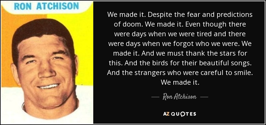 Ron Atchison Quote We Made It Despite The Fear And Predictions Of Mesmerizing We Made It Quotes