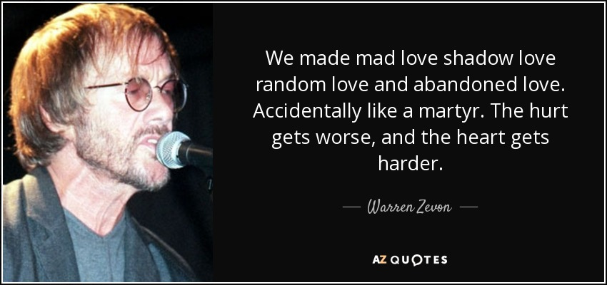 We made mad love shadow love random love and abandoned love. Accidentally like a martyr. The hurt gets worse, and the heart gets harder. - Warren Zevon