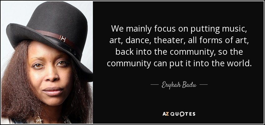 We mainly focus on putting music, art, dance, theater, all forms of art, back into the community, so the community can put it into the world. - Erykah Badu