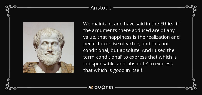 We maintain, and have said in the Ethics, if the arguments there adduced are of any value, that happiness is the realization and perfect exercise of virtue, and this not conditional, but absolute. And I used the term 'conditional' to express that which is indispensable, and 'absolute' to express that which is good in itself. - Aristotle
