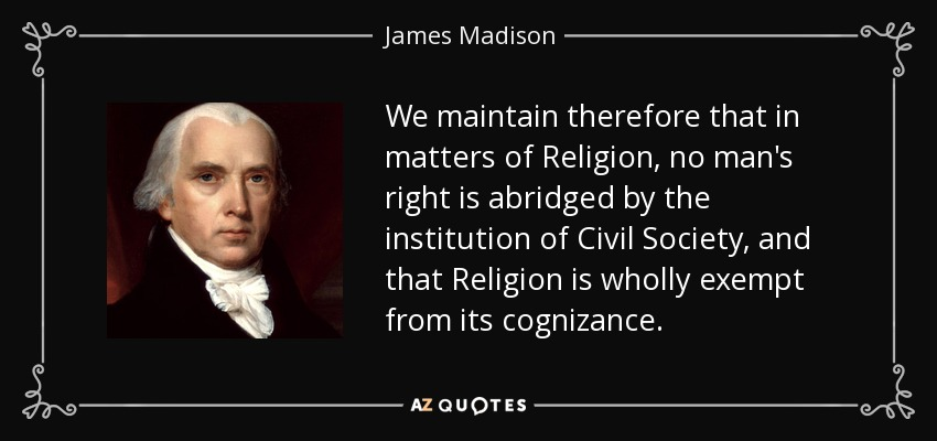 We maintain therefore that in matters of Religion, no man's right is abridged by the institution of Civil Society, and that Religion is wholly exempt from its cognizance. - James Madison