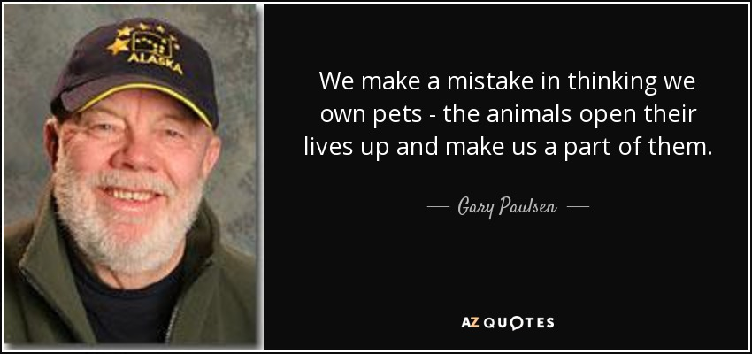 We make a mistake in thinking we own pets - the animals open their lives up and make us a part of them. - Gary Paulsen