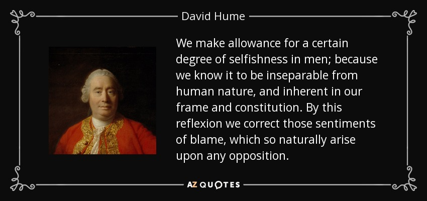 We make allowance for a certain degree of selfishness in men; because we know it to be inseparable from human nature, and inherent in our frame and constitution. By this reflexion we correct those sentiments of blame, which so naturally arise upon any opposition. - David Hume