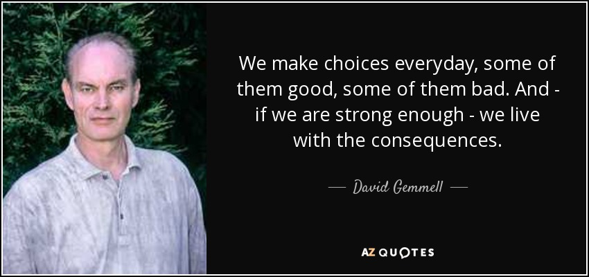 We make choices everyday, some of them good, some of them bad. And - if we are strong enough - we live with the consequences. - David Gemmell
