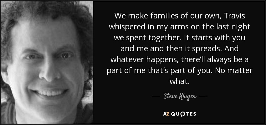 We make families of our own, Travis whispered in my arms on the last night we spent together. It starts with you and me and then it spreads. And whatever happens, there'll always be a part of me that's part of you. No matter what. - Steve Kluger