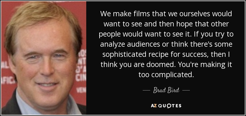 We make films that we ourselves would want to see and then hope that other people would want to see it. If you try to analyze audiences or think there's some sophisticated recipe for success, then I think you are doomed. You're making it too complicated. - Brad Bird