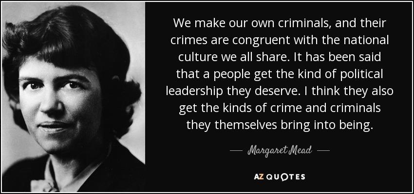 We make our own criminals, and their crimes are congruent with the national culture we all share. It has been said that a people get the kind of political leadership they deserve. I think they also get the kinds of crime and criminals they themselves bring into being. - Margaret Mead