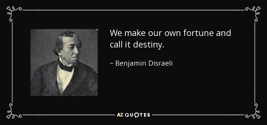 We make our own fortune and call it destiny. - Benjamin Disraeli