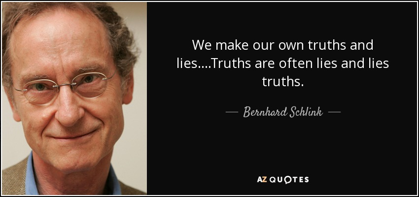 We make our own truths and lies....Truths are often lies and lies truths... - Bernhard Schlink