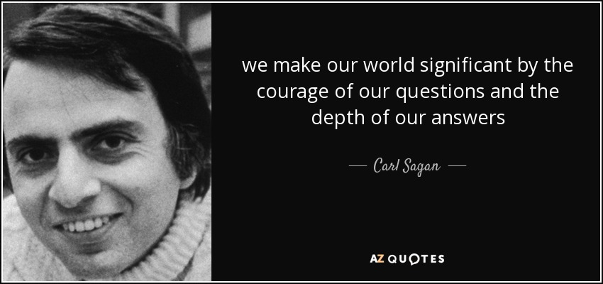 we make our world significant by the courage of our questions and the depth of our answers - Carl Sagan