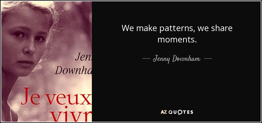 We make patterns, we share moments. - Jenny Downham