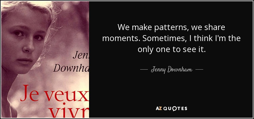 We make patterns, we share moments. Sometimes, I think I'm the only one to see it. - Jenny Downham