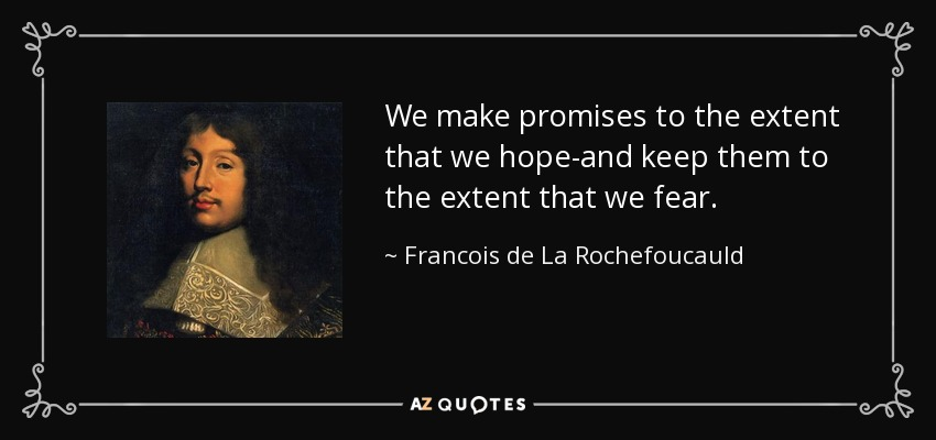 We make promises to the extent that we hope-and keep them to the extent that we fear. - Francois de La Rochefoucauld