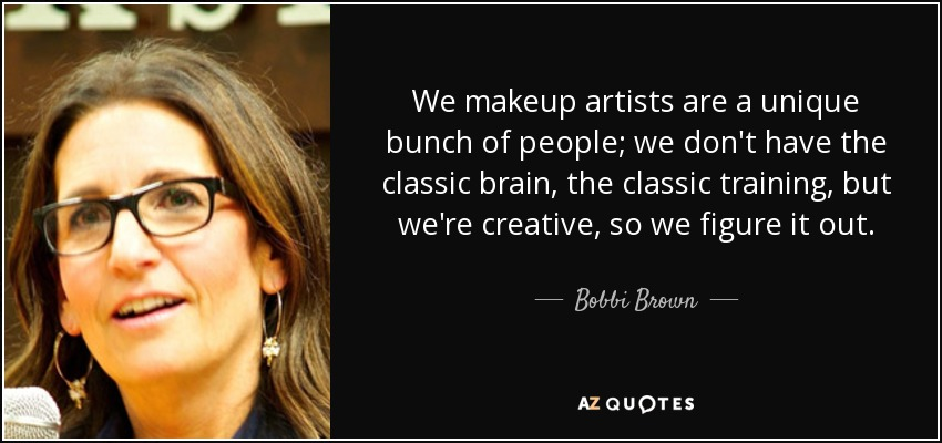 We makeup artists are a unique bunch of people; we don't have the classic brain, the classic training, but we're creative, so we figure it out. - Bobbi Brown
