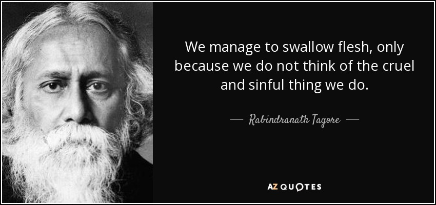 We manage to swallow flesh, only because we do not think of the cruel and sinful thing we do. - Rabindranath Tagore