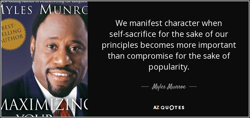 We manifest character when self-sacrifice for the sake of our principles becomes more important than compromise for the sake of popularity. - Myles Munroe