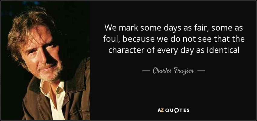 We mark some days as fair, some as foul, because we do not see that the character of every day as identical - Charles Frazier