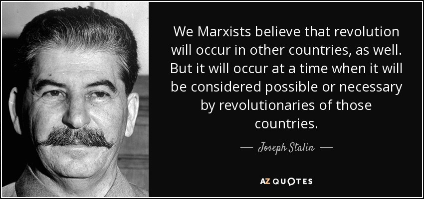 We Marxists believe that revolution will occur in other countries, as well. But it will occur at a time when it will be considered possible or necessary by revolutionaries of those countries. - Joseph Stalin