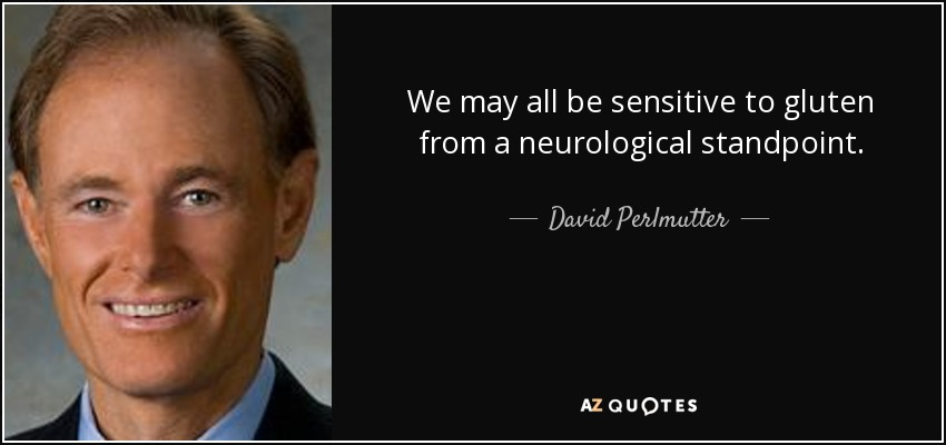 We may all be sensitive to gluten from a neurological standpoint. - David Perlmutter