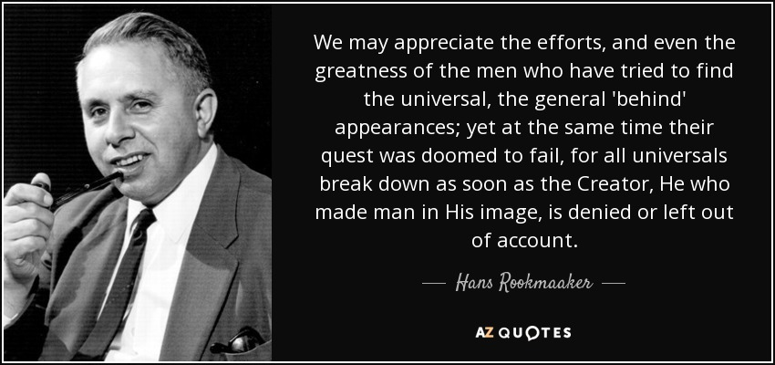 We may appreciate the efforts, and even the greatness of the men who have tried to find the universal, the general 'behind' appearances; yet at the same time their quest was doomed to fail, for all universals break down as soon as the Creator, He who made man in His image, is denied or left out of account. - Hans Rookmaaker