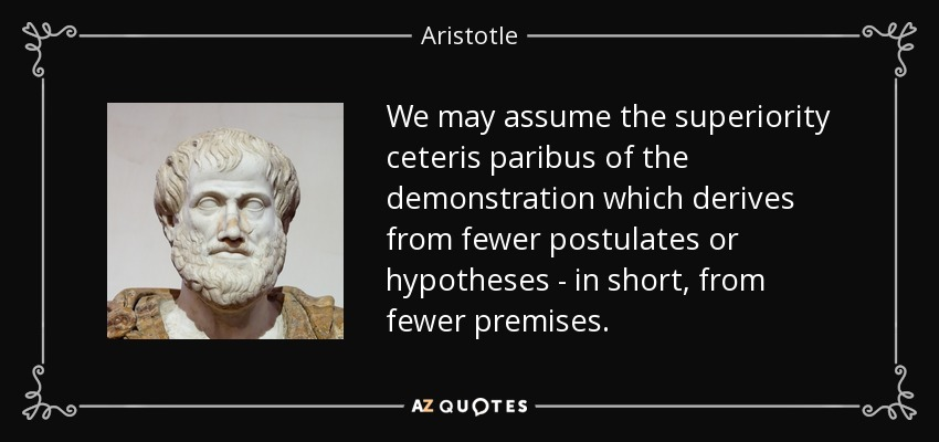 We may assume the superiority ceteris paribus of the demonstration which derives from fewer postulates or hypotheses - in short, from fewer premises. - Aristotle