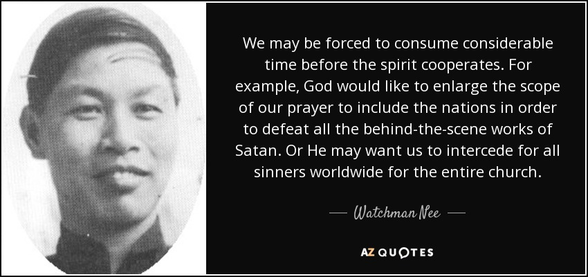 We may be forced to consume considerable time before the spirit cooperates. For example, God would like to enlarge the scope of our prayer to include the nations in order to defeat all the behind-the-scene works of Satan. Or He may want us to intercede for all sinners worldwide for the entire church. - Watchman Nee